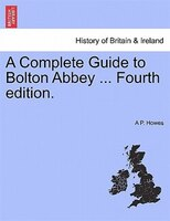 A Complete Guide To Bolton Abbey ... Fourth Edition.