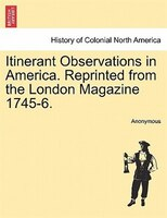 Itinerant Observations In America. Reprinted From The London Magazine 1745-6.