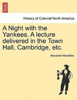 A Night With The Yankees. A Lecture Delivered In The Town Hall, Cambridge, Etc.