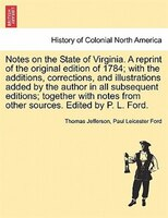 Notes On The State Of Virginia. A Reprint Of The Original Edition Of 1784; With The Additions, Corrections, And Illustrations Adde