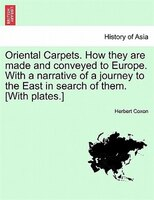 Oriental Carpets. How They Are Made And Conveyed To Europe. With A Narrative Of A Journey To The East In Search Of Them. [with Pla