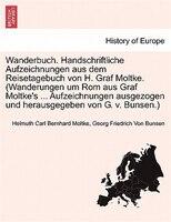 Wanderbuch. Handschriftliche Aufzeichnungen Aus Dem Reisetagebuch Von H. Graf Moltke. (wanderungen Um Rom Aus Graf - Helmuth Carl Bernhard Moltke, Georg Friedrich Von Bunsen