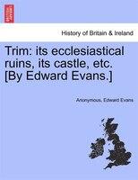 Trim: Its Ecclesiastical Ruins, Its Castle, Etc. [by Edward Evans.]