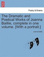 The Dramatic And Poetical Works Of Joanna Baillie, Complete In One Volume. [with A Portrait.]