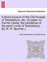 A Short Account Of The Old Houses Of Tewkesbury, Etc. (a Paper On Holme Castle, The Residence Of The Early Lords Of Tewkesbury ...