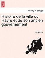 Histoire De La Ville Du Havre Et De Son Ancien Gouvernement - A E. Bore?ly