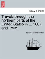 Travels Through The Northern Parts Of The United States In ... 1807 And 1808. - Edward Augustus Kendall