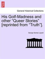 """His Golf-madness And Other """"queer Stories"""" [reprinted From """"truth""""]. - George Somes Layard"""