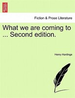 What We Are Coming To ... Second Edition. - Henry Hardinge