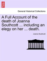 A Full Account Of The Death Of Joanna Southcott ... Including An Elegy On Her ... Death.