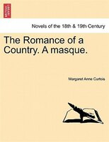 The Romance Of A Country. A Masque. - Margaret Anne Curtois