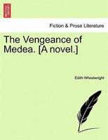 The Vengeance Of Medea. [a Novel.] - Edith Wheelwright