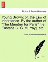 """Young Brown; Or, The Law Of Inheritance. By The Author Of """"the Member For Paris"""" [i.e. Eustace C. G. Murray] - Eustace Clare Grenville Murray"""