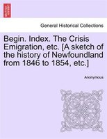 Begin. Index. The Crisis Emigration, Etc. [a Sketch Of The History Of Newfoundland From 1846 To 1854, Etc.] - Anonymous