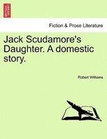 Jack Scudamore's Daughter. A Domestic Story. Vol. I - Robert Williams