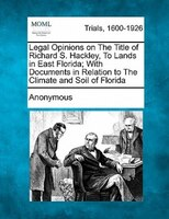 Legal Opinions On The Title Of Richard S. Hackley, To Lands In East Florida; With Documents In Relation To The Climate And Soil Of