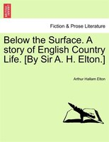 Below The Surface. A Story Of English Country Life. [by Sir A. H. Elton.] - Arthur Hallam Elton