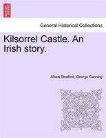 Kilsorrel Castle. An Irish Story. - Albert Stratford George Canning