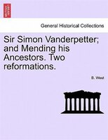 Sir Simon Vanderpetter; And Mending His Ancestors. Two Reformations. - B. West
