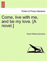 Come, Live With Me, And Be My Love. [a Novel.] - Robert Williams Buchanan