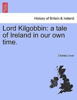 Lord Kilgobbin: A Tale Of Ireland In Our Own Time. - Charles Lever