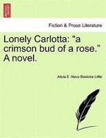 Lonely Carlotta: A Crimson Bud Of A Rose. A Novel. - Alicia E. Neva Bewicke Little