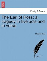The Earl Of Ross: A Tragedy In Five Acts And In Verse - Malcolm Ross