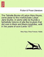 The Tablette Booke Of Ladye Mary Keyes, Owne Sister To The Misfortunate Ladye Jane Dudlie; In Wiche Wille Be Founde A Faithefulle