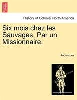 Six Mois Chez Les Sauvages. Par Un Missionnaire. - Anonymous