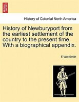 History Of Newburyport From The Earliest Settlement Of The Country To The Present Time. With A Biographical Appendix.