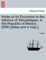 Notes Of An Excursion To The Isthmus Of Tehuantepec, In The Republic Of Mexico. [with Plates And A Map.] - R Dale