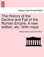 The History Of The Decline And Fall Of The Roman Empire. A New Edition, Etc. With Maps - Edward Gibbon, Henry Hart Milman