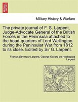 The Private Journal Of F. S. Larpent, Judge-advocate General Of The British Forces In The Peninsula Attached To The Head-quarters - Francis Seymour Larpent, George Gerard De Hochepied Larpent