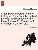 Class-book Of Roman History. A History Of Rome From The Earliest Periods. With Illustrations. By The Authors Of The - Anonymous
