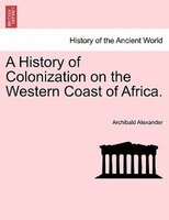 A History Of Colonization On The Western Coast Of Africa. - Archibald Alexander