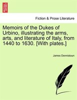 Memoirs of the Dukes of Urbino, illustrating the arms, arts, and literature of Italy, from 1440 to 1630. [With plates.] Vol. II. - James Dennistoun