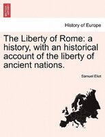 The Liberty Of Rome: A History, With An Historical Account Of The Liberty Of Ancient Nations. - Samuel Eliot