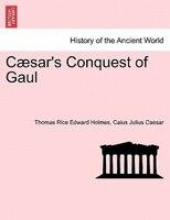 Caesar's Conquest Of Gaul - Thomas Rice Edward Holmes, Caius Julius Caesar