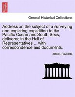 Address On The Subject Of A Surveying And Exploring Expedition To The Pacific Ocean And South Seas, Delivered In The Hall Of Repre - John N. Reynolds
