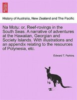 Na Motu: Or, Reef-rovings In The South Seas. A Narrative Of Adventures At The Hawaiian, Georgian And Society - Edward T. Perkins