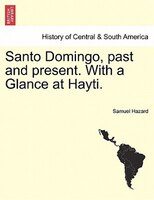 Santo Domingo, Past And Present. With A Glance At Hayti. - Samuel Hazard