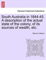 South Australia In 1844-45. A Description Of The Actual State Of The Colony, Of Its Sources Of Wealth, Etc. - Marcus Collisson