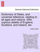 Dictionary Of Dates, And Universal Reference, Relating To All Ages And Nations. With Copious Details Of England, Scotland, And Ire - Joseph Haydn