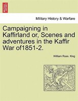 Campaigning In Kaffirland Or, Scenes And Adventures In The Kaffir War Of1851-2.