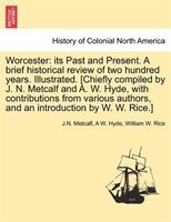 Worcester: Its Past And Present. A Brief Historical Review Of Two Hundred Years. Illustrated. [chiefly Compile