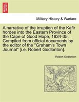 A Narrative Of The Irruption Of The Kafir Hordes Into The Eastern Province Of The Cape Of Good Hope, 1834-35. Compiled From Offici - Robert Godlonton