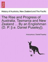 The Rise And Progress Of Australia, Tasmania And New Zealand ... By An Englishman (d. P. [i.e. Daniel Puseley]). - Anonymous, Daniel Puseley