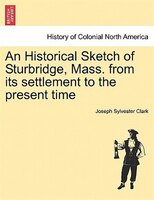 An Historical Sketch Of Sturbridge, Mass. From Its Settlement To The Present Time - Joseph Sylvester Clark