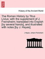 The Roman History By Titus Livius; With The Supplement Of J. Freinsheim; Translated Into English [by Several Hands], And Illustrat - J Hayes, Johann Freinsheim
