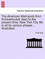 The American Metropolis From Knickerbocker Days To The Present Time: New York City Life In All Its Various Phases ... Illustrated. - Frank Moss